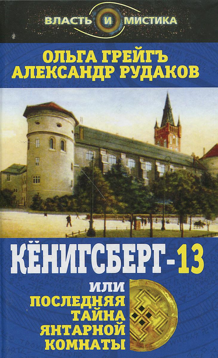 грейгъ рудаков кёнигсберг-13 или последняя тайна янтарной комнаты